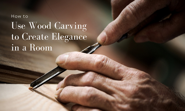 How to Use Wood Carving to Create Elegance in a Room