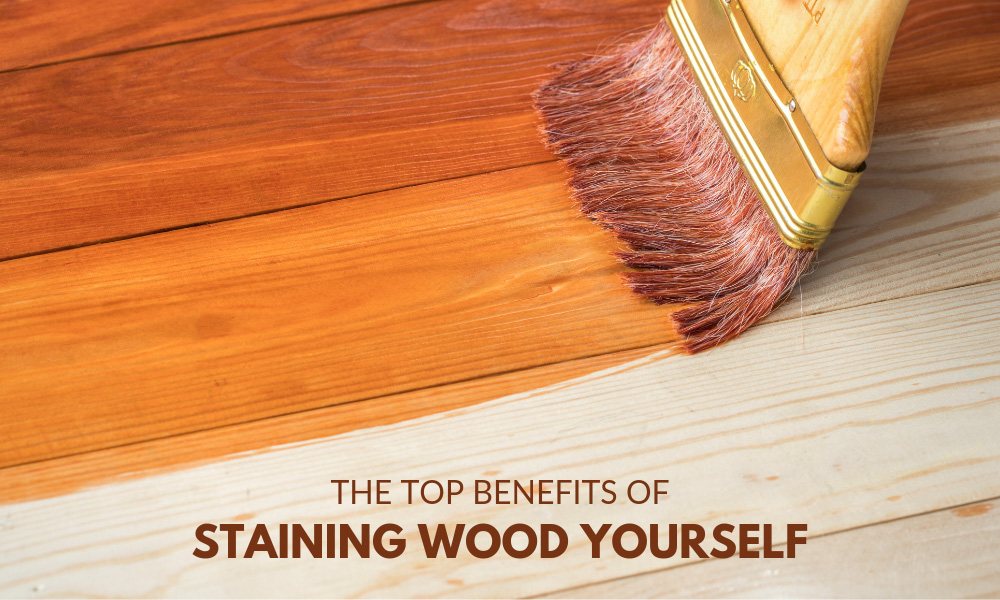 The Top Benefits of Staining Wood Yourself